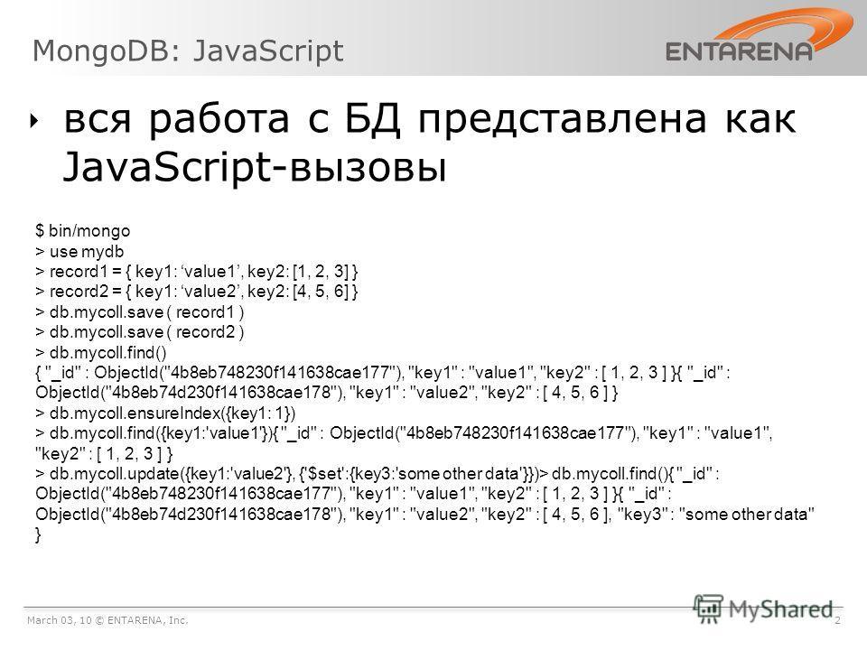 MongoDB: JavaScript March 03, 10 © ENTARENA, Inc.2 вся работа с БД представлена как JavaScript-вызовы $ bin/mongo > use mydb > record1 = { key1: value1, key2: [1, 2, 3] } > record2 = { key1: value2, key2: [4, 5, 6] } > db.mycoll.save ( record1 ) > db