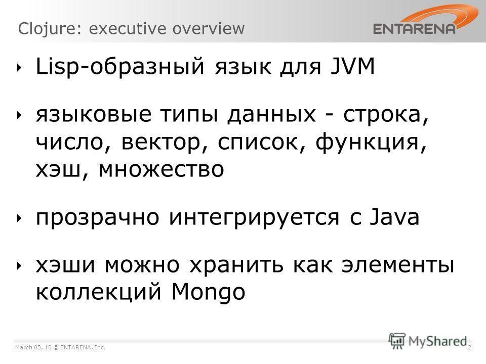 Clojure: executive overview March 03, 10 © ENTARENA, Inc.2 Lisp-образный язык для JVM языковые типы данных - строка, число, вектор, список, функция, хэш, множество прозрачно интегрируется с Java хэши можно хранить как элементы коллекций Mongo