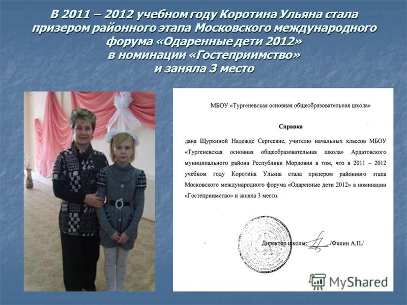 В 2011 – 2012 учебном году Коротина Ульяна стала призером районного этапа Московского международного форума «Одаренные дети 2012» в номинации «Гостеприимство» и заняла 3 место