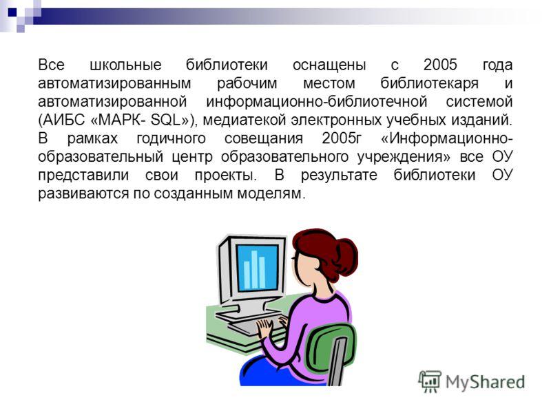 Все школьные библиотеки оснащены с 2005 года автоматизированным рабочим местом библиотекаря и автоматизированной информационно-библиотечной системой (АИБС «МАРК- SQL»), медиатекой электронных учебных изданий. В рамках годичного совещания 2005г «Инфор