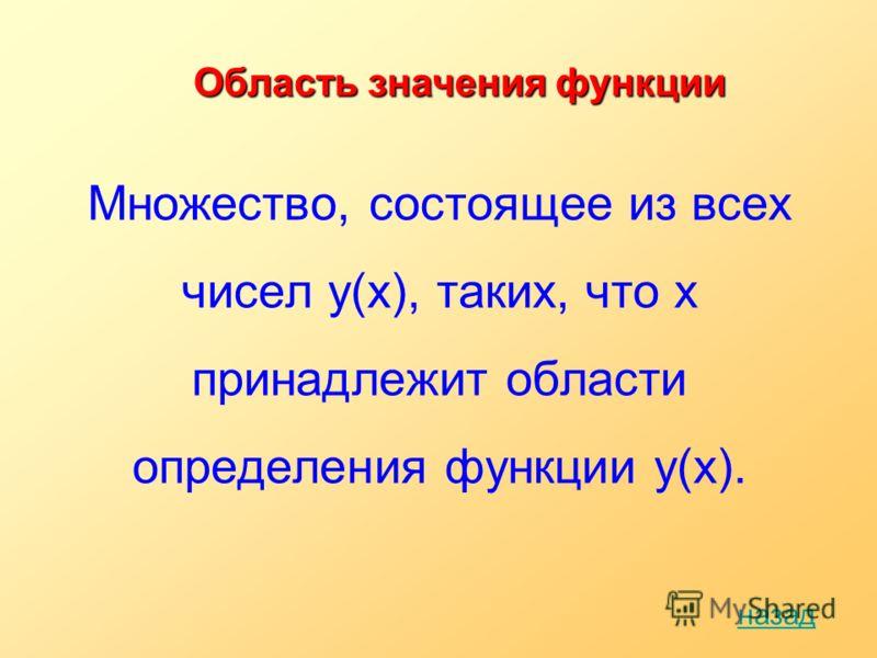 Область значения функции Множество, состоящее из всех чисел y(x), таких, что x принадлежит области определения функции y(х). назад