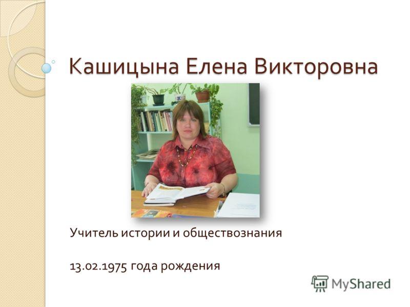 Кашицына Елена Викторовна Учитель истории и обществознания 13.02.1975 года рождения