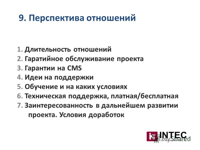 9. Перспектива отношений 1. Длительность отношений 2. Гаратийное обслуживание проекта 3. Гарантии на CMS 4. Идеи на поддержки 5. Обучение и на каких условиях 6. Техническая поддержка, платная/бесплатная 7. Заинтересованность в дальнейшем развитии про
