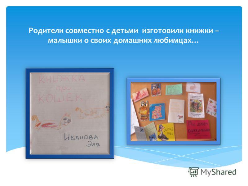Родители совместно с детьми изготовили книжки – малышки о своих домашних любимцах…