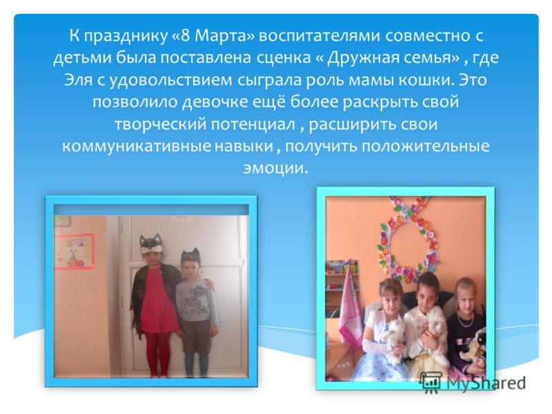 К празднику «8 Марта» воспитателями совместно с детьми была поставлена сценка « Дружная семья», где Эля с удовольствием сыграла роль мамы кошки. Это позволило девочке ещё более раскрыть свой творческий потенциал, расширить свои коммуникативные навыки