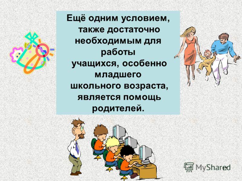 17 Ещё одним условием, также достаточно необходимым для работы учащихся, особенно младшего школьного возраста, является помощь родителей.
