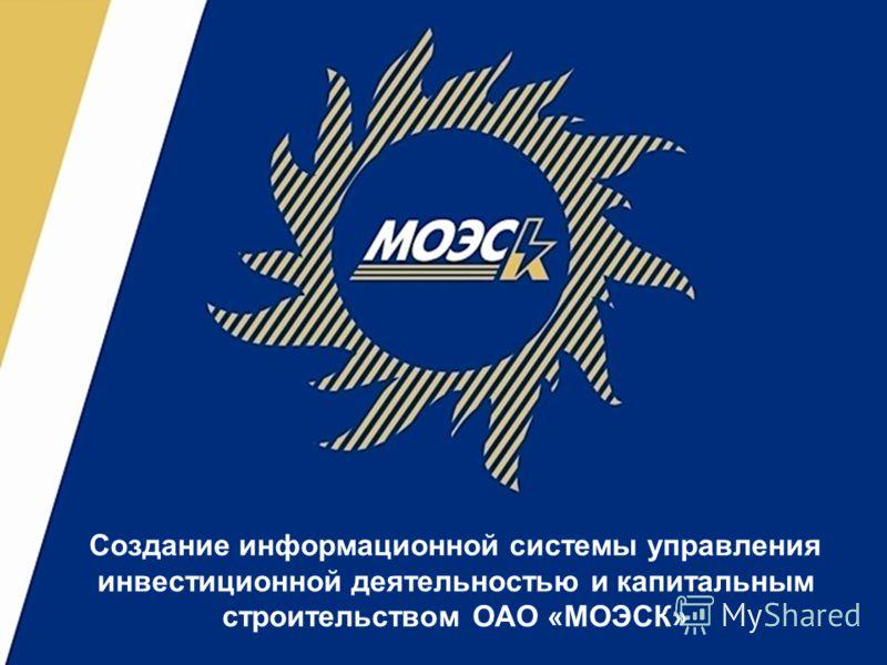 Создание информационной системы управления инвестиционной деятельностью и капитальным строительством ОАО «МОЭСК»