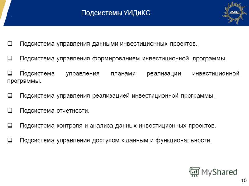 15 Подсистемы УИДиКС Подсистема управления данными инвестиционных проектов. Подсистема управления формированием инвестиционной программы. Подсистема управления планами реализации инвестиционной программы. Подсистема управления реализацией инвестицион