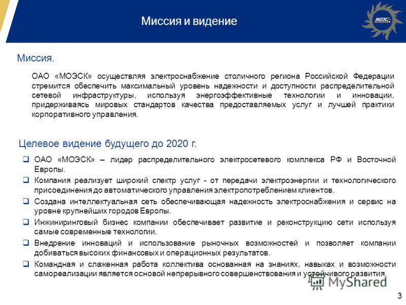 3 Миссия и видение Миссия. ОАО «МОЭСК» осуществляя электроснабжение столичного региона Российской Федерации стремится обеспечить максимальный уровень надежности и доступности распределительной сетевой инфраструктуры, используя энергоэффективные техно