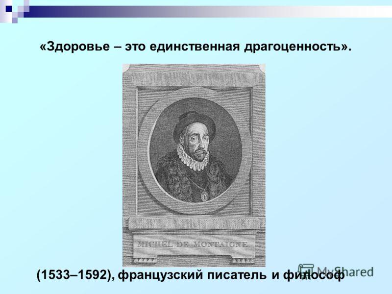 (1533–1592), французский писатель и философ «Здоровье – это единственная драгоценность».