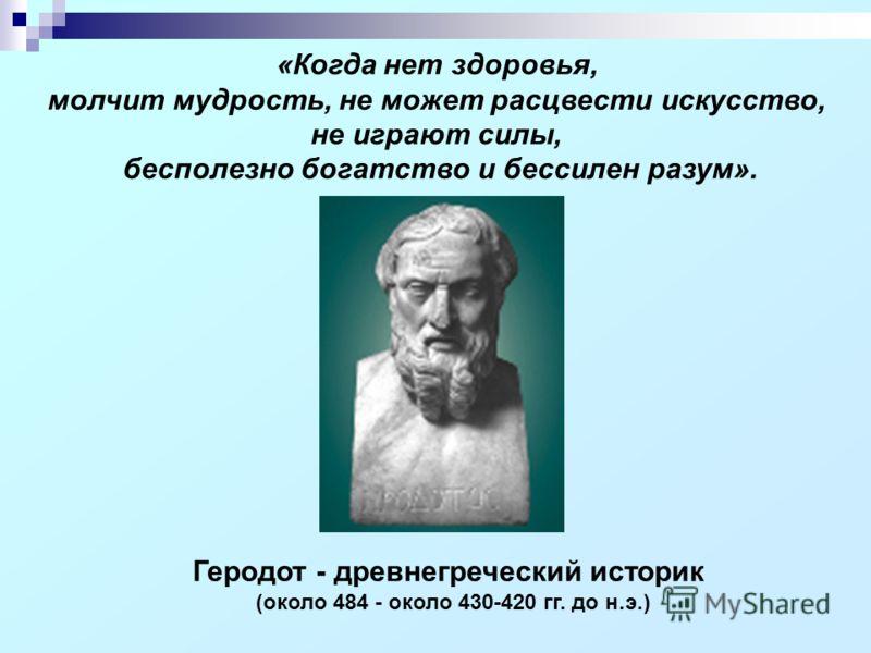 Геродот - древнегреческий историк (около 484 - около 430-420 гг. до н.э.) «Когда нет здоровья, молчит мудрость, не может расцвести искусство, не играют силы, бесполезно богатство и бессилен разум».