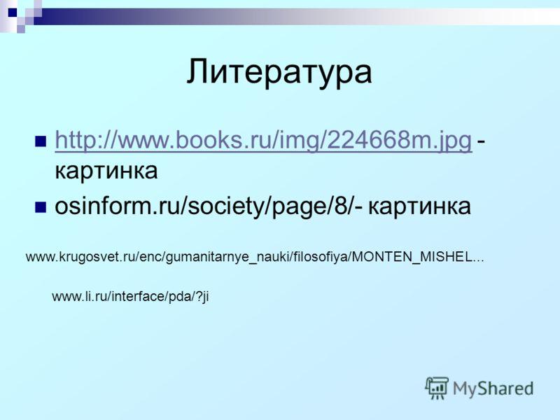 Литература http://www.books.ru/img/224668m.jpg - картинка http://www.books.ru/img/224668m.jpg osinform.ru/society/page/8/- картинка www.krugosvet.ru/enc/gumanitarnye_nauki/filosofiya/MONTEN_MISHEL... www.li.ru/interface/pda/?ji