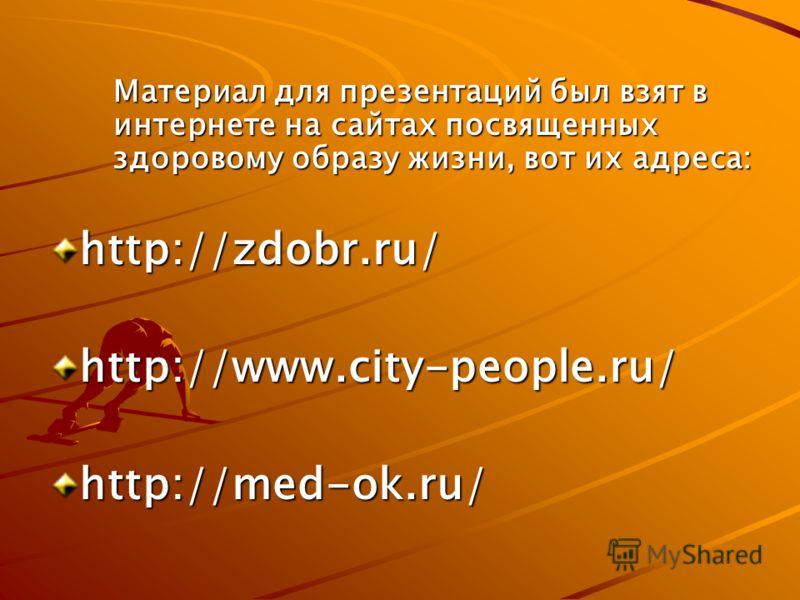 Материал для презентаций был взят в интернете на сайтах посвященных здоровому образу жизни, вот их адреса: http://zdobr.ru/http://www.city-people.ru/http://med-ok.ru/