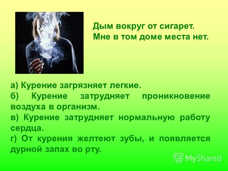 а) Курение загрязняет легкие. б) Курение затрудняет проникновение воздуха в организм. в) Курение затрудняет нормальную работу сердца. г) От курения желтеют зубы, и появляется дурной запах во рту. Дым вокруг от сигарет. Мне в том доме места нет.
