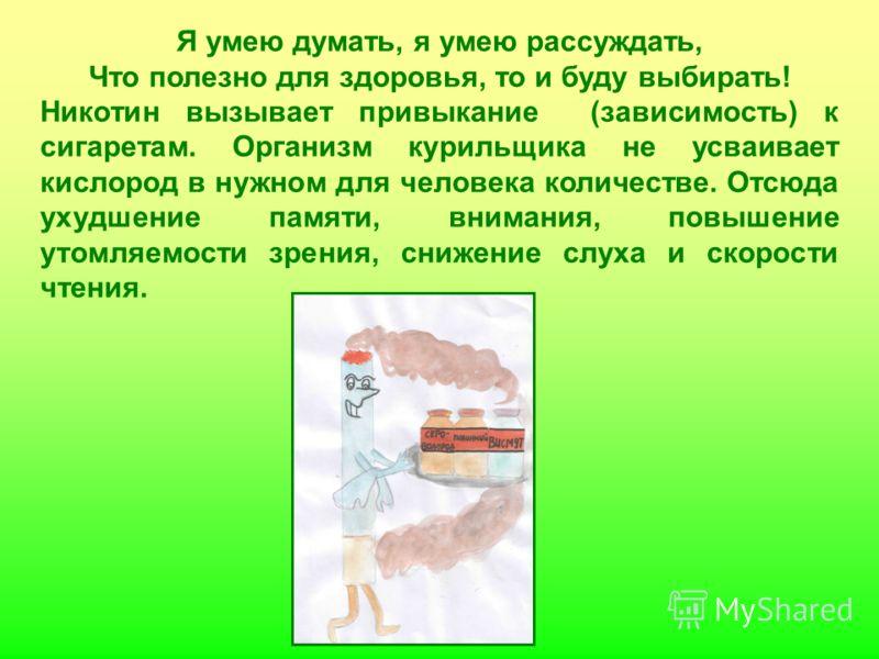 Я умею думать, я умею рассуждать, Что полезно для здоровья, то и буду выбирать! Никотин вызывает привыкание (зависимость) к сигаретам. Организм курильщика не усваивает кислород в нужном для человека количестве. Отсюда ухудшение памяти, внимания, повы
