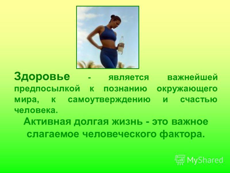 Здоровье - является важнейшей предпосылкой к познанию окружающего мира, к самоутверждению и счастью человека. Активная долгая жизнь - это важное слагаемое человеческого фактора.