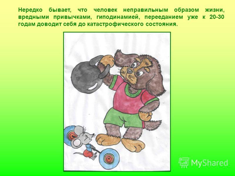 Нередко бывает, что человек неправильным образом жизни, вредными привычками, гиподинамией, перееданием уже к 20-30 годам доводит себя до катастрофического состояния.