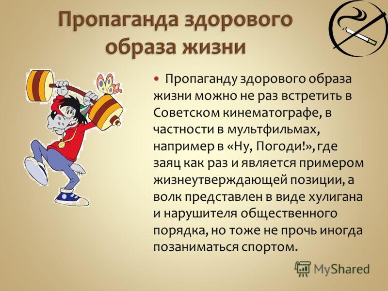 Пропаганду здорового образа жизни можно не раз встретить в Советском кинематографе, в частности в мультфильмах, например в «Ну, Погоди!», где заяц как раз и является примером жизнеутверждающей позиции, а волк представлен в виде хулигана и нарушителя
