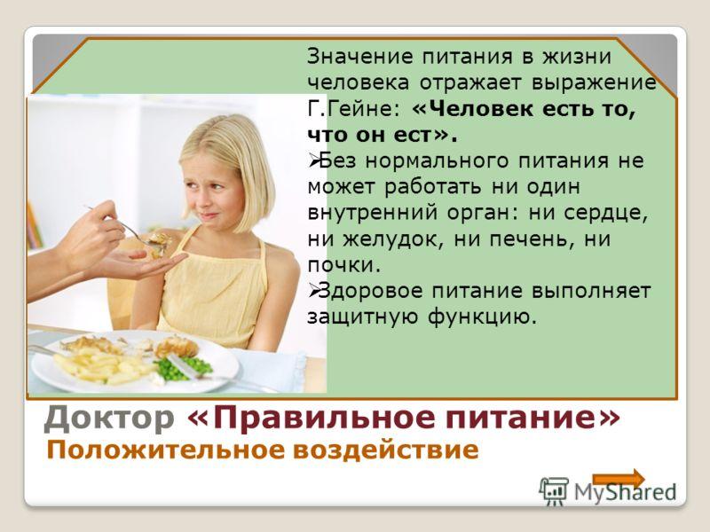 Доктор «Правильное питание» Положительное воздействие Значение питания в жизни человека отражает выражение Г.Гейне: «Человек есть то, что он ест». Без нормального питания не может работать ни один внутренний орган: ни сердце, ни желудок, ни печень, н