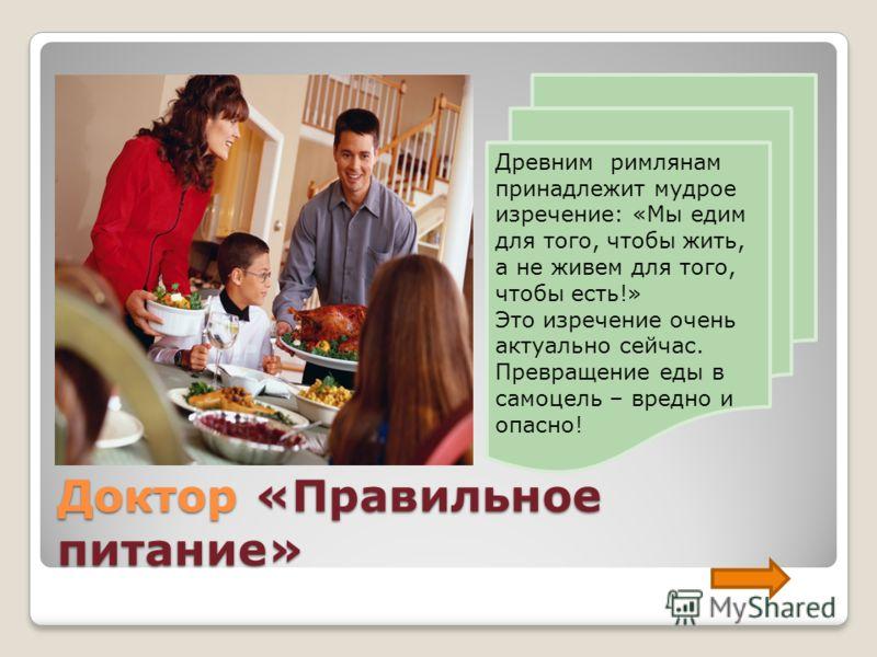 Доктор «Правильное питание» Древним римлянам принадлежит мудрое изречение: «Мы едим для того, чтобы жить, а не живем для того, чтобы есть!» Это изречение очень актуально сейчас. Превращение еды в самоцель – вредно и опасно!