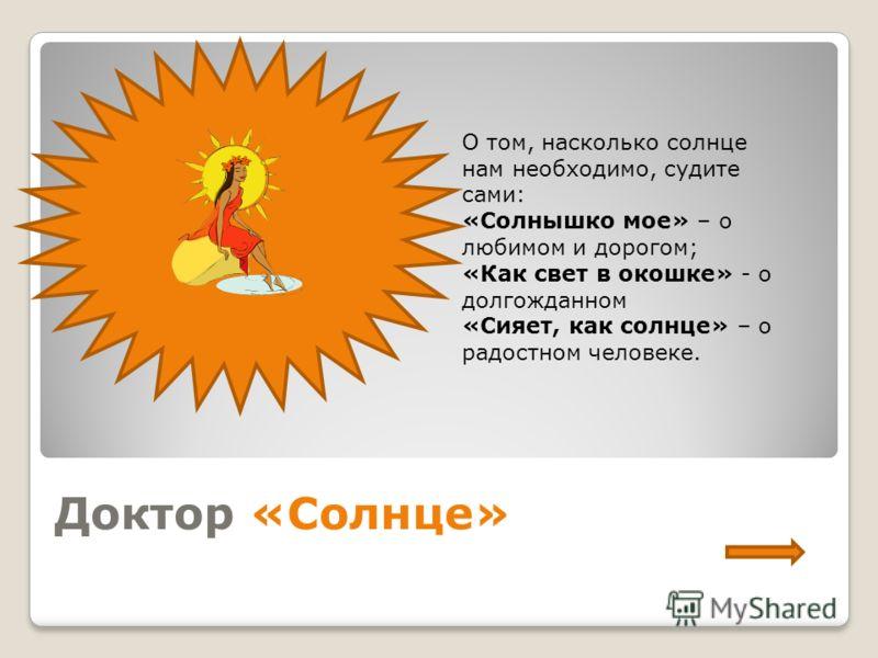 Доктор «Солнце» О том, насколько солнце нам необходимо, судите сами: «Солнышко мое» – о любимом и дорогом; «Как свет в окошке» - о долгожданном «Сияет, как солнце» – о радостном человеке.