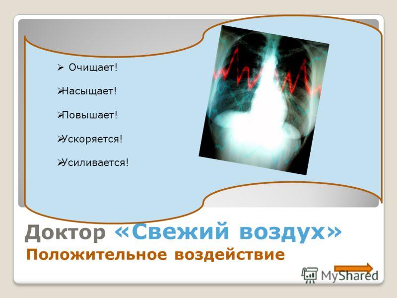 Доктор «Свежий воздух» Положительное воздействие Очищает! Насыщает! Повышает! Ускоряется! Усиливается!
