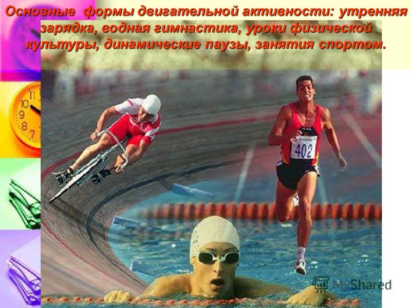 Основные формы двигательной активности: утренняя зарядка, водная гимнастика, уроки физической культуры, динамические паузы, занятия спортом.
