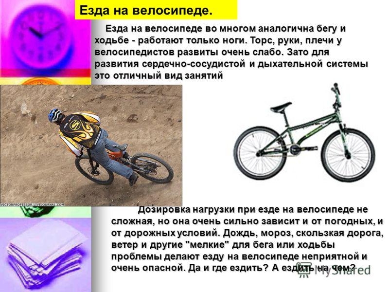 Езда на велосипеде во многом аналогична бегу и ходьбе - работают только ноги. Торс, руки, плечи у велосипедистов развиты очень слабо. Зато для развития сердечно-сосудистой и дыхательной системы это отличный вид занятий Езда на велосипеде во многом ан