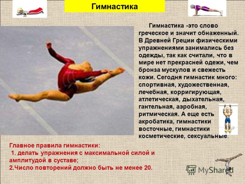 Гимнастика -это слово греческое и значит обнаженный. В Древней Греции физическими упражнениями занимались без одежды, так как считали, что в мире нет прекрасней одежи, чем бронза мускулов и свежесть кожи. Сегодня гимнастик много: спортивная, художест