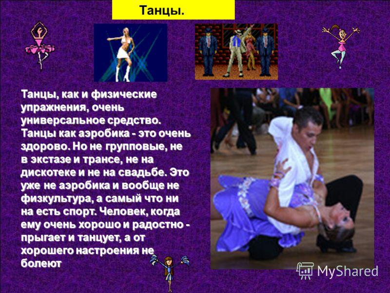 Танцы. Танцы, как и физические упражнения, очень универсальное средство. Танцы как аэробика - это очень здорово. Но не групповые, не в экстазе и трансе, не на дискотеке и не на свадьбе. Это уже не аэробика и вообще не физкультура, а самый что ни на е