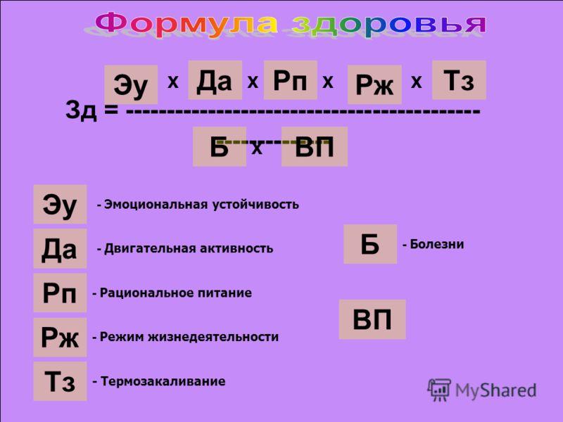 Зд = ------------------------------------------- -------------- Рп Х Да Х Эу Х Рж Х Тз Б Х ВП Эу Да Рп Рж Тз Б ВП - Эмоциональная устойчивость - Двигательная активность - Рациональное питание - Режим жизнедеятельности - Термозакаливание - Болезни
