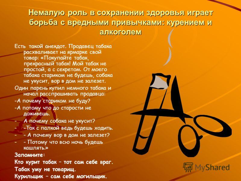 Немалую роль в сохранении здоровья играет борьба с вредными привычками: курением и алкоголем Есть такой анекдот. Продавец табака расхваливает на ярмарке свой товар: «Покупайте табак, прекрасный табак! Мой табак не простой, а с секретом. От моего таба