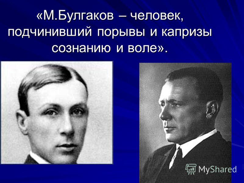 «М.Булгаков – человек, подчинивший порывы и капризы сознанию и воле».