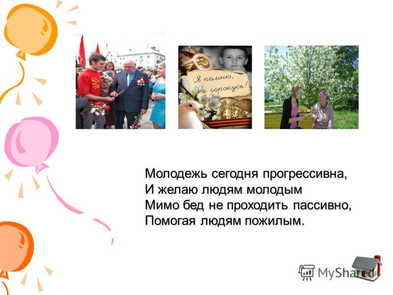 Молодежь сегодня прогрессивна, И желаю людям молодым Мимо бед не проходить пассивно, Помогая людям пожилым.