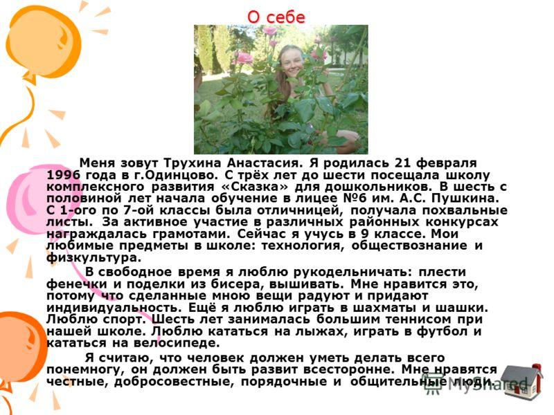 О себе Меня зовут Трухина Анастасия. Я родилась 21 февраля 1996 года в г.Одинцово. С трёх лет до шести посещала школу комплексного развития «Сказка» для дошкольников. В шесть с половиной лет начала обучение в лицее 6 им. А.С. Пушкина. С 1-ого по 7-ой