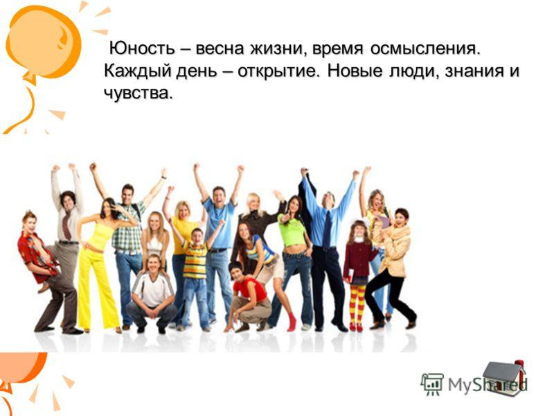 Юность – весна жизни, время осмысления. Каждый день – открытие. Новые люди, знания и чувства.