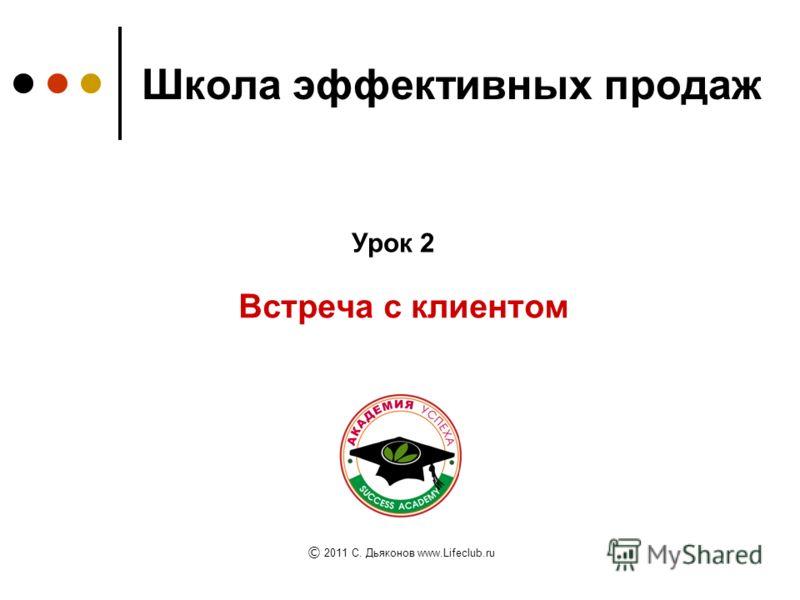 Школа эффективных продаж Встреча с клиентом Урок 2 © 2011 C. Дьяконов www.Lifeclub.ru
