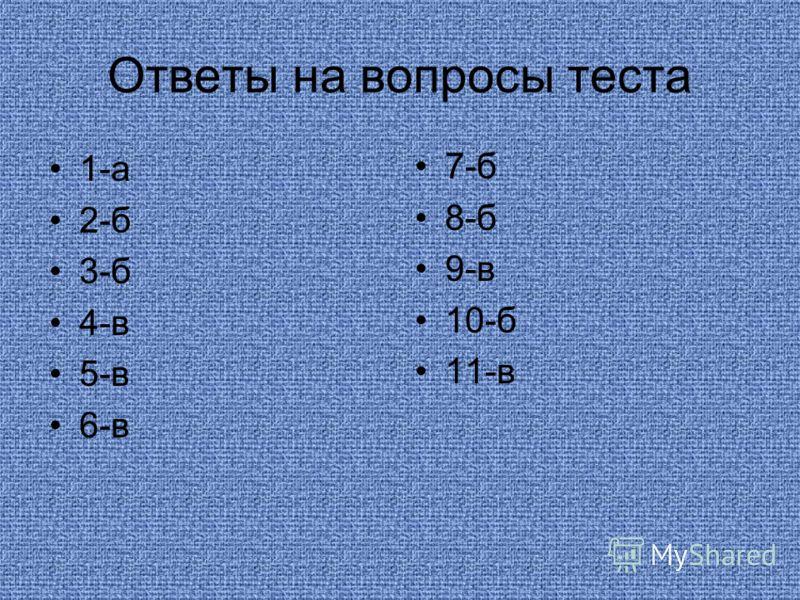 Ответы на вопросы теста 1-а 2-б 3-б 4-в 5-в 6-в 7-б 8-б 9-в 10-б 11-в