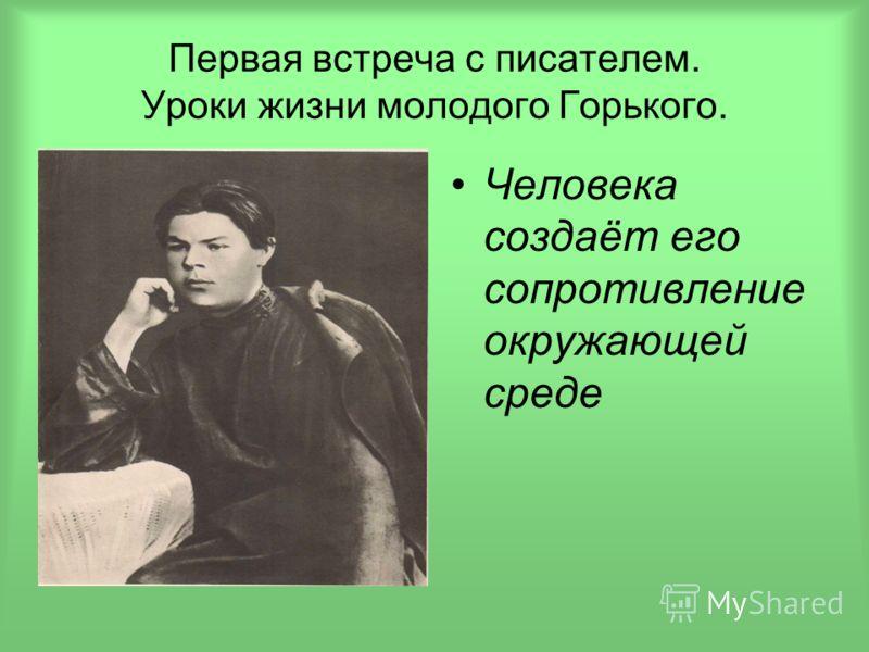 Первая встреча с писателем. Уроки жизни молодого Горького. Человека создаёт его сопротивление окружающей среде