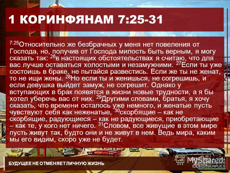 БУДУЩЕЕ НЕ ОТМЕНЯЕТ ЛИЧНУЮ ЖИЗНЬ 1 КОРИНФЯНАМ 7:25-31 7:25 Относительно же безбрачных у меня нет повеления от Господа, но, получив от Господа милость быть верным, я могу сказать так: 26 в настоящих обстоятельствах я считаю, что для вас лучше оставать