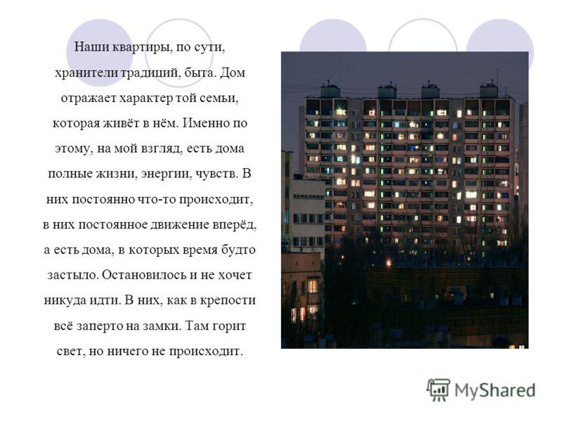 Наши квартиры, по сути, хранители традиций, быта. Дом отражает характер той семьи, которая живёт в нём. Именно по этому, на мой взгляд, есть дома полные жизни, энергии, чувств. В них постоянно что-то происходит, в них постоянное движение вперёд, а ес
