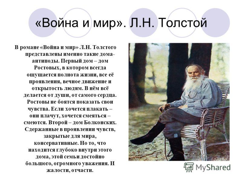 «Война и мир». Л.Н. Толстой В романе «Война и мир» Л.Н. Толстого представлены именно такие дома- антиподы. Первый дом – дом Ростовых, в котором всегда ощущается полнота жизни, все её проявления, вечное движение и открытость людям. В нём всё делается