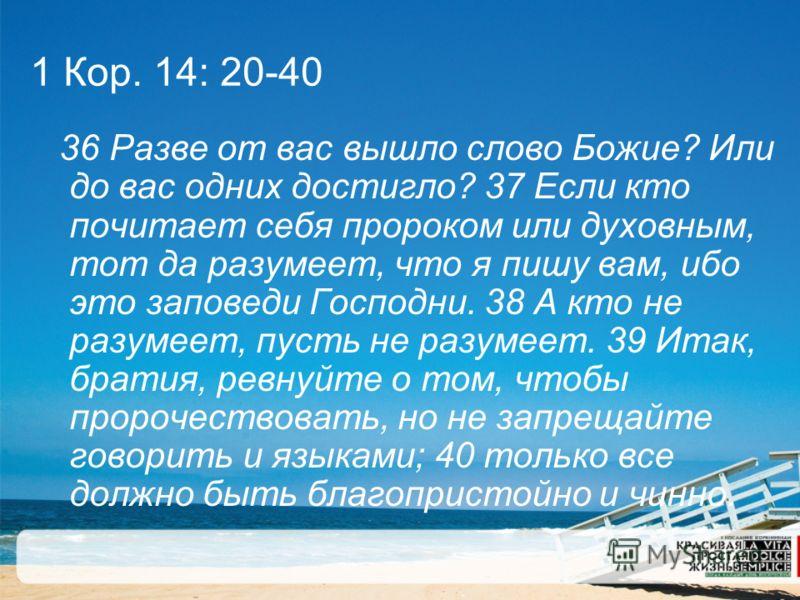 1 Кор. 14: 20-40 36 Разве от вас вышло слово Божие? Или до вас одних достигло? 37 Если кто почитает себя пророком или духовным, тот да разумеет, что я пишу вам, ибо это заповеди Господни. 38 А кто не разумеет, пусть не разумеет. 39 Итак, братия, ревн