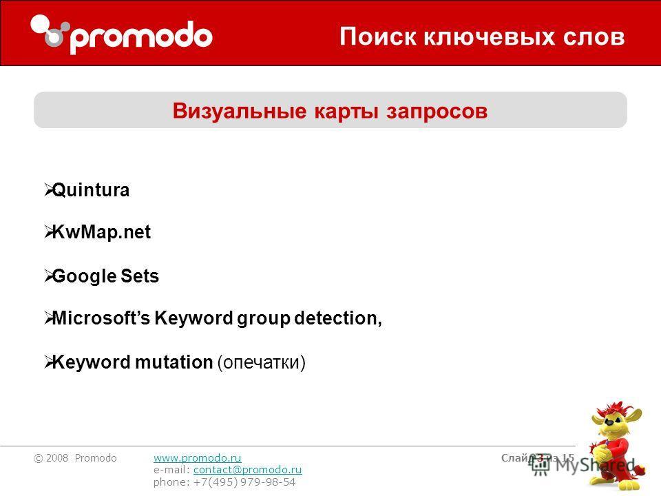 © 2008 Promodo www.promodo.ru e-mail: contact@promodo.rucontact@promodo.ru phone: +7(495) 979-98-54 Слайд 3 из 15 Поиск ключевых слов Quintura KwMap.net Google Sets Microsofts Keyword group detection, Keyword mutation (опечатки) Визуальные карты запр