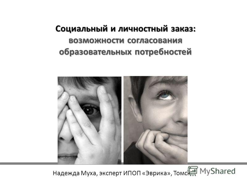 Социальный и личностный заказ: возможности согласования образовательных потребностей Надежда Муха, эксперт ИПОП «Эврика», Томск