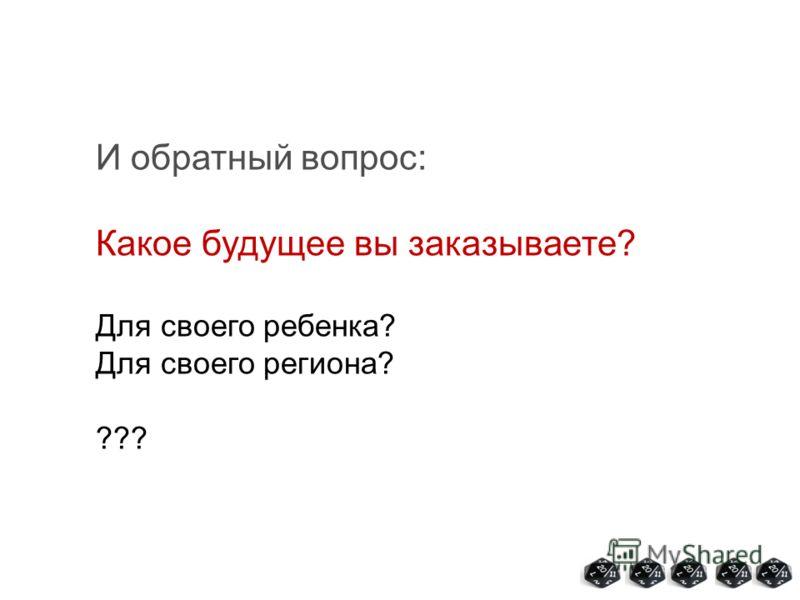 И обратный вопрос: Какое будущее вы заказываете? Для своего ребенка? Для своего региона? ???
