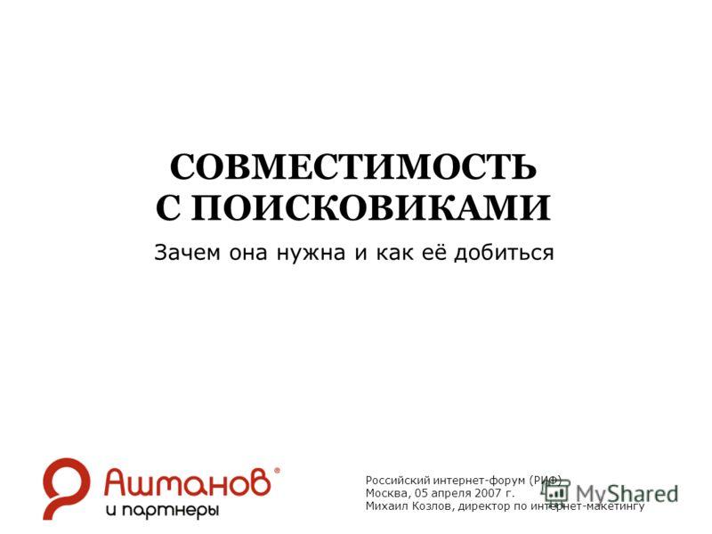 СОВМЕСТИМОСТЬ С ПОИСКОВИКАМИ Зачем она нужна и как её добиться Российский интернет-форум (РИФ) Москва, 05 апреля 2007 г. Михаил Козлов, директор по интернет-макетингу