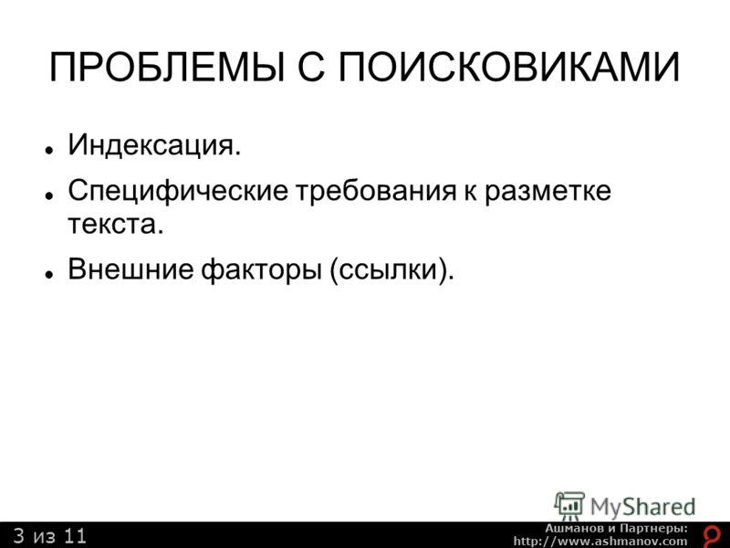 3 из 11 Ашманов и Партнеры: http://www.ashmanov.com ПРОБЛЕМЫ С ПОИСКОВИКАМИ Индексация. Специфические требования к разметке текста. Внешние факторы (ссылки).