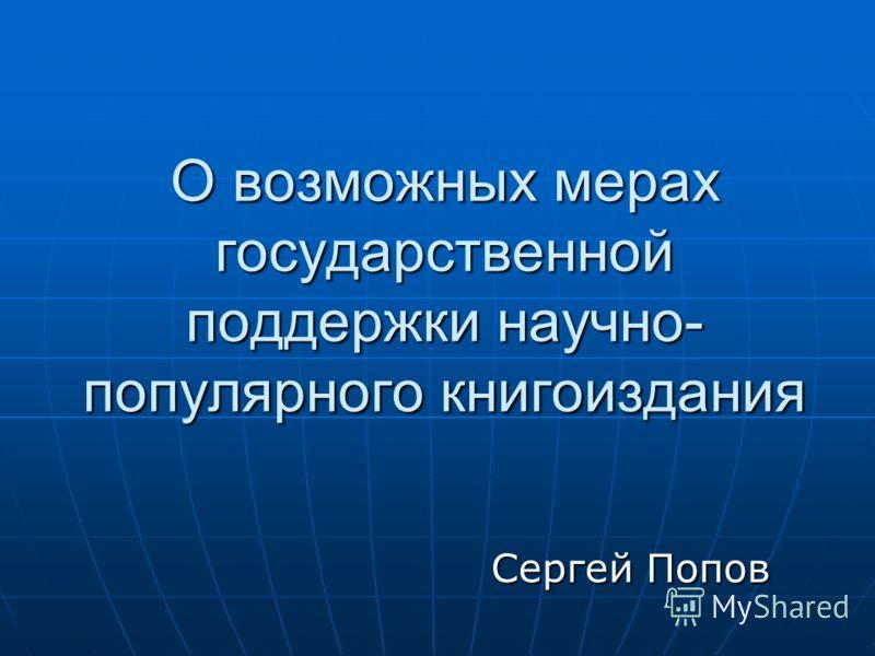 О возможных мерах государственной поддержки научно- популярного книгоиздания Сергей Попов