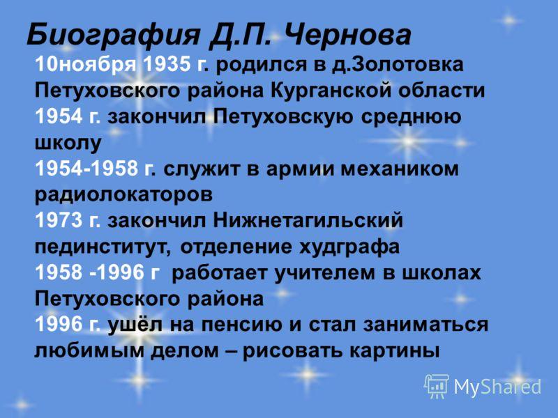 Биография Д.П. Чернова 10ноября 1935 г. родился в д.Золотовка Петуховского района Курганской области 1954 г. закончил Петуховскую среднюю школу 1954-1958 г. служит в армии механиком радиолокаторов 1973 г. закончил Нижнетагильский пединститут, отделен